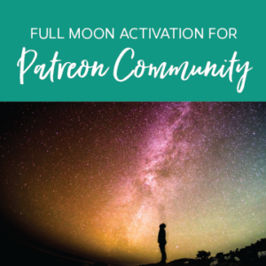 Full Moon Activation/Group Meditation for Patreon Community